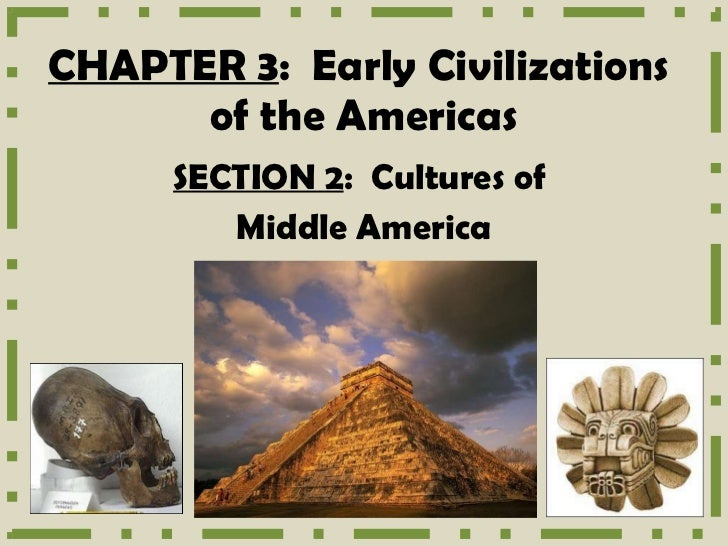 CHAPTER 3 :  Early Civilizations  of the Americas SECTION 2 :  Cultures of  Middle America