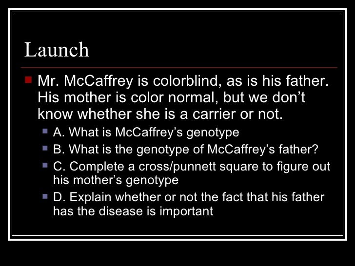 Launch <ul><li>Mr. McCaffrey is colorblind, as is his father. His mother is color normal, but we don't know whether she is...