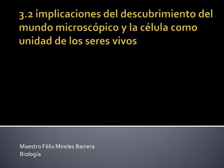 3.2 implicaciones del descubrimiento del mundo microscópico y la célula como unidad de los seres vivos<br />Maestro Félix ...