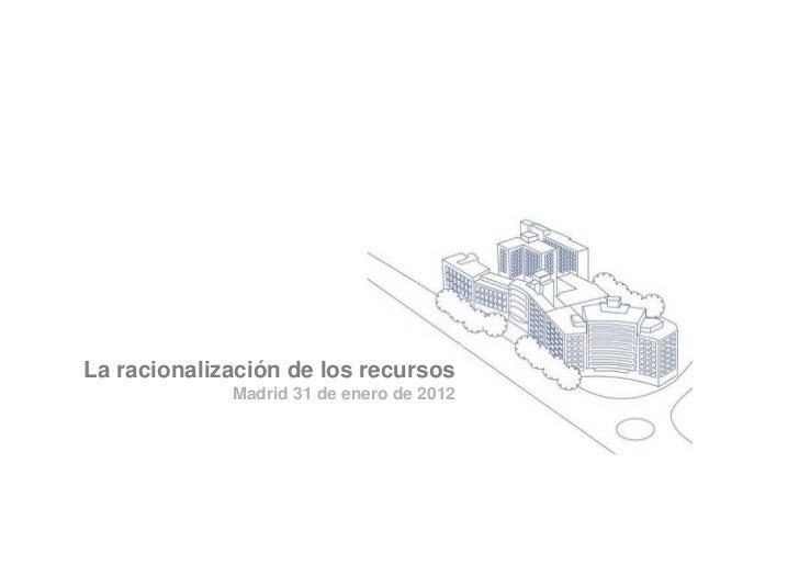La racionalización de los recursos             Madrid 31 de enero de 2012