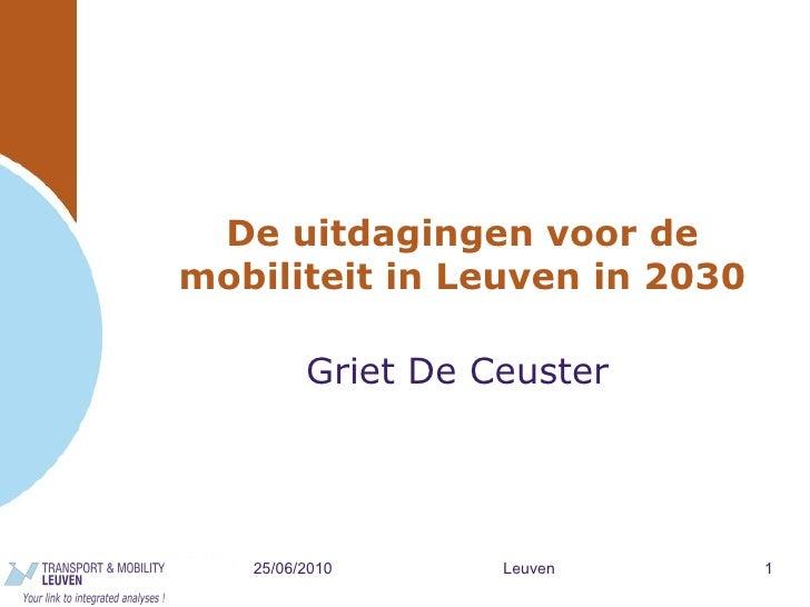 De uitdagingen voor de mobiliteit in Leuven in 2030 Griet De Ceuster 25/06/2010 Leuven