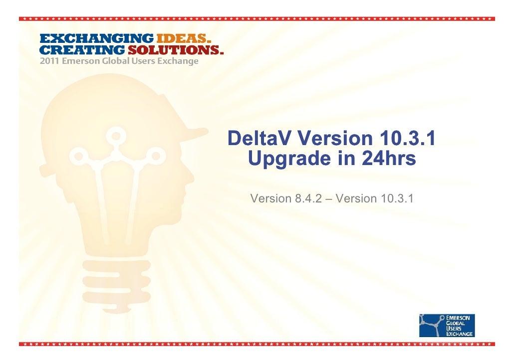 DeltaV Version 10.3.1 Upgrade in 24hrs  Version 8.4.2 – Version 10.3.1