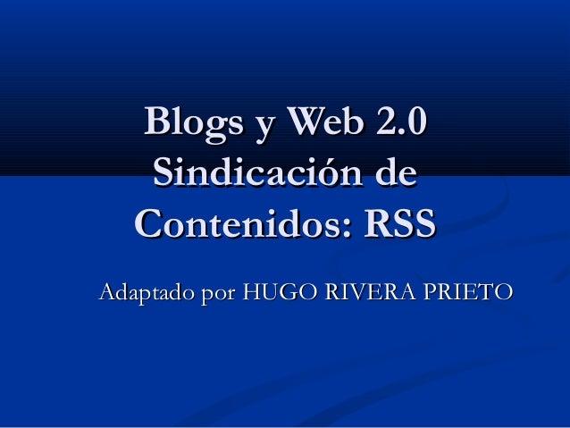Blogs y Web 2.0Blogs y Web 2.0Sindicación deSindicación deContenidos: RSSContenidos: RSSAdaptado por HUGO RIVERA PRIETOAda...