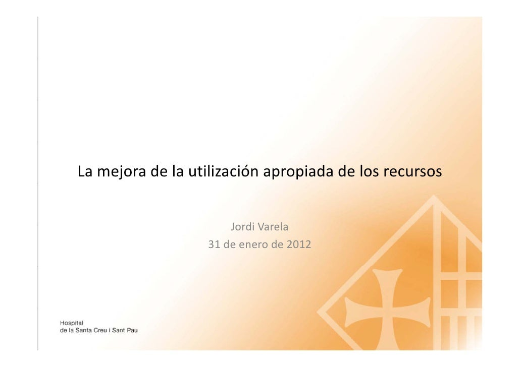 """Jordi Varela: La mejora de la utilización apropiada de los recursos. Para """"Gestión hospitalaria en tiempo de crisis"""". 2012"""
