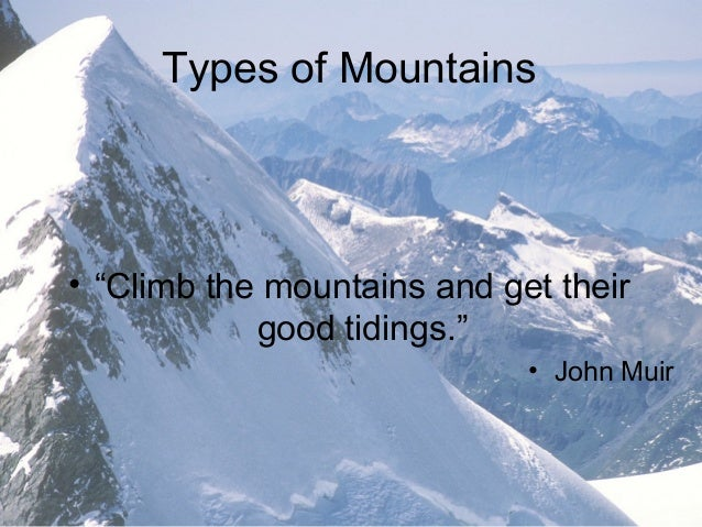 "Types of Mountains• ""Climb the mountains and get their            good tidings.""                             • John Muir"