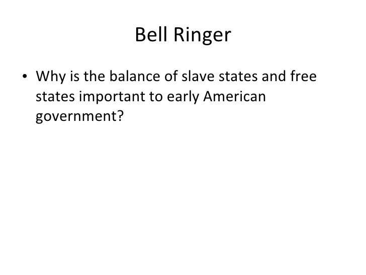 Bell Ringer <ul><li>Why is the balance of slave states and free states important to early American government? </li></ul>