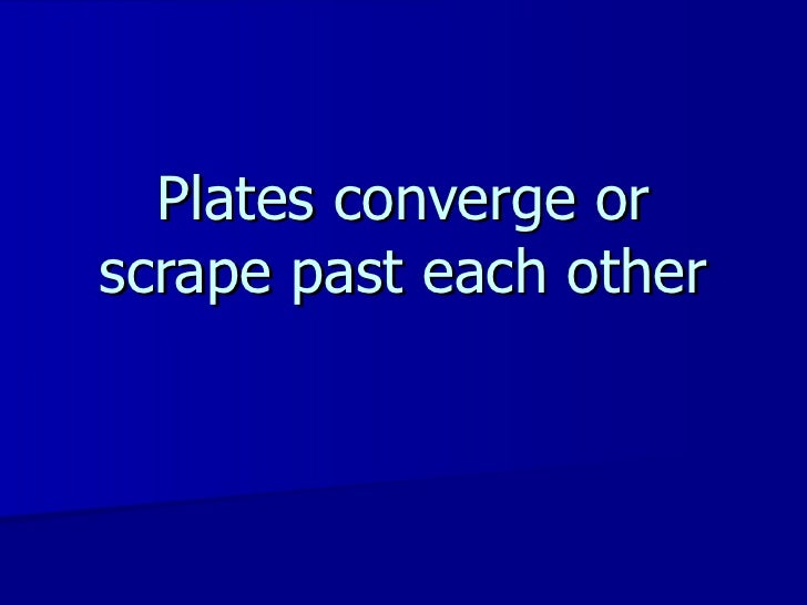 Plates converge or scrape past each other