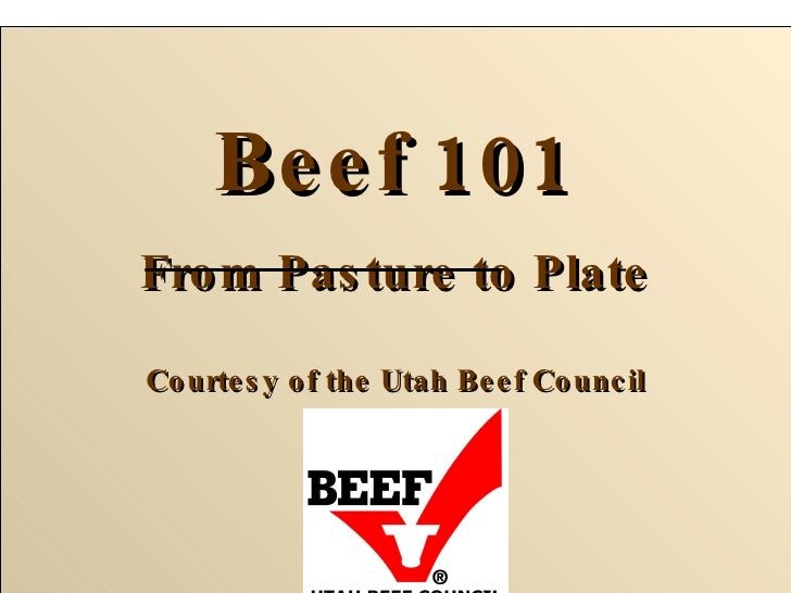 Beef 101 From Pasture to Plate Courtesy of the Utah Beef Council