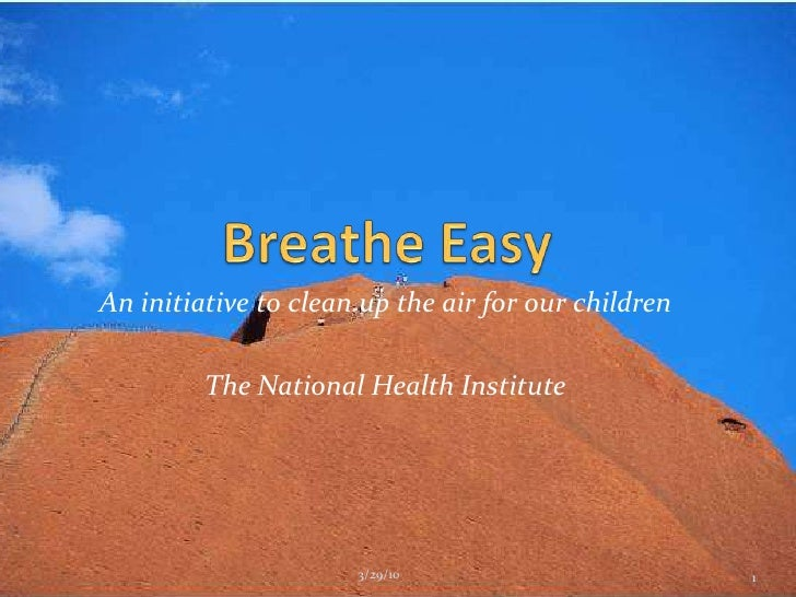 Breathe Easy<br />An initiative to clean up the air for our children<br />The National Health Institute<br />1<br />3/29/1...