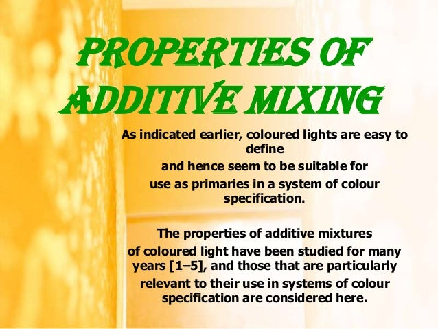 Properties ofADDITIVE MIXING  As indicated earlier, coloured lights are easy to                        define         and ...