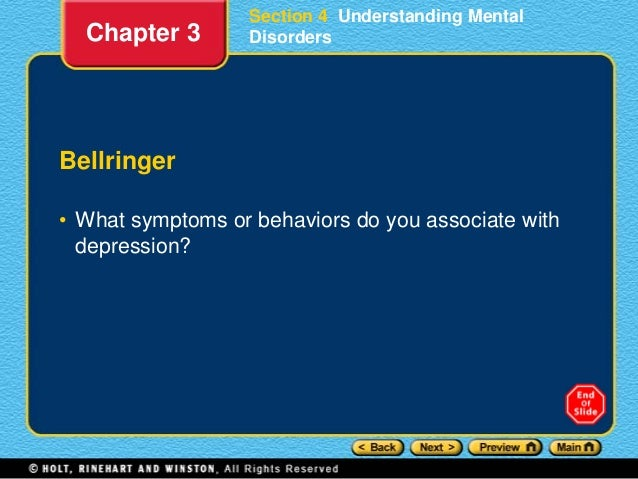 Section 4 Understanding Mental Disorders Bellringer • What symptoms or behaviors do you associate with depression? Chapter...