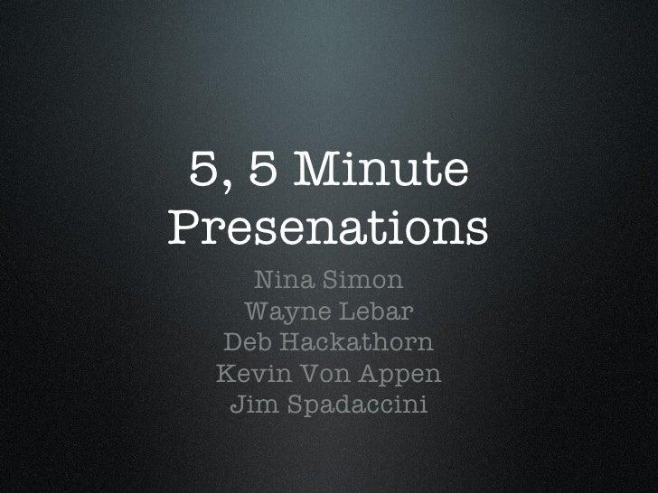 5, 5 Minute Presenations <ul><li>Nina Simon </li></ul><ul><li>Wayne Lebar </li></ul><ul><li>Deb Hackathorn </li></ul><ul><...