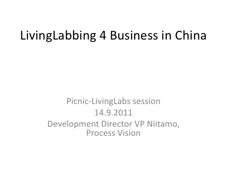 LivingLabbing 4 Business in China<br />Picnic-LivingLabs session<br />14.9.2011<br />DevelopmentDirector VP Niitamo, Proce...