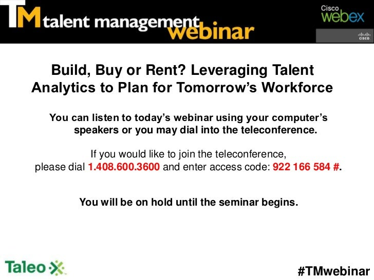 Build, Buy or Rent? Leveraging TalentAnalytics to Plan for Tomorrow's Workforce   You can listen to today's webinar using ...