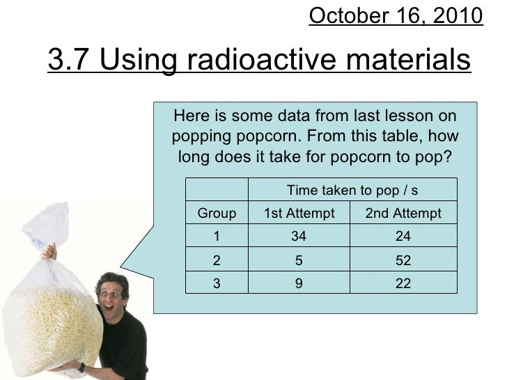 3.7 Using radioactive materials October 16, 2010 Here is some data from last lesson on popping popcorn. From this table, h...