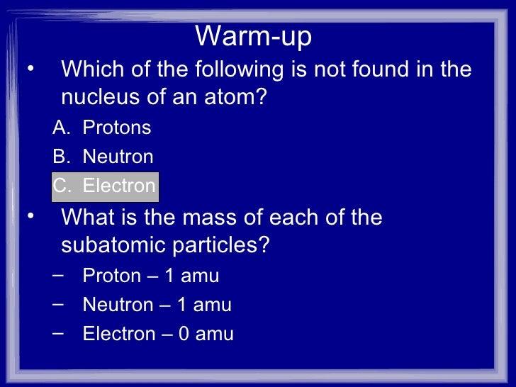 Warm-up <ul><li>Which of the following is not found in the nucleus of an atom?  </li></ul><ul><ul><li>Protons  </li></ul><...