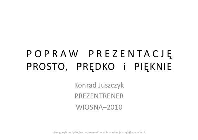 P O P R A W   P R E Z E N T A C J Ę PROSTO,  PRĘDKO  i  PIĘKNIE                            Konrad Juszczyk ...
