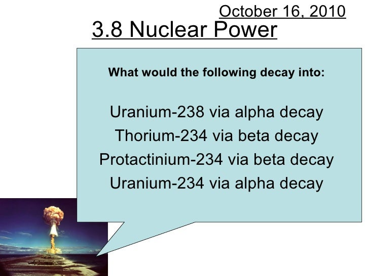 3.8 Nuclear Power October 16, 2010 What would the following decay into: Uranium-238 via alpha decay Thorium-234 via beta d...