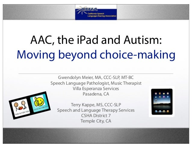 AAC, the iPad and Autism:Moving beyond choice-making        Gwendolyn Meier, MA, CCC-SLP, MT-BC     Speech Language Pathol...