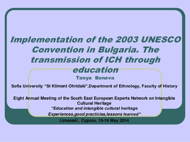 Implementation of the 2003 UNESCO Convention in Bulgaria. The transmission of ICH through education Tanya Boneva Sofia Uni...