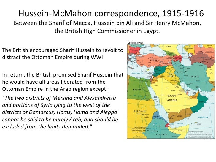 Hussein-McMahon correspondence, 1915-1916 Between the Sharif of Mecca, Hussein bin Ali and Sir Henry McMahon,  the British...