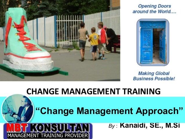 "CHANGE MANAGEMENT TRAINING        ""Change Management Approach""Bandung, 28 - 30 Oktober 2009   By :   Kanaidi, SE., M.Si"