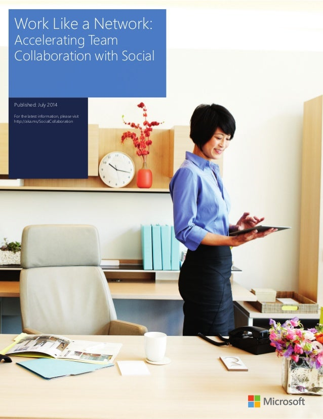 Work Like a Network:  Accelerating Team  Collaboration with Social  Published: July 2014  For the latest information, plea...