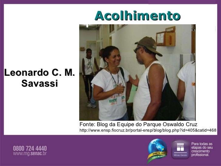 Leonardo C. M. Savassi Acolhimento Fonte: Blog da Equipe do Parque Oswaldo Cruz http://www.ensp.fiocruz.br/portal-ensp/blo...