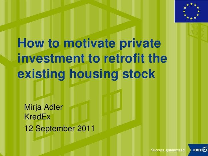 How to motivate privateinvestment to retrofit theexisting housing stock Mirja Adler KredEx 12 September 2011