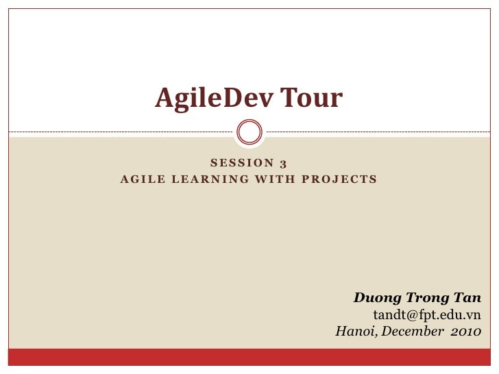 Session 3<br />Agile learning with projects<br />AgileDev Tour<br />Duong Trong Tan<br />tandt@fpt.edu.vn<br />Hanoi, Dece...