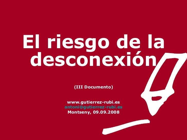 El riesgo de la desconexión (III Documento) www.gutierrez-rubi.es [email_address] Montseny, 09.09.2008