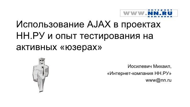 Использование AJAX в проектахНН.РУ и опыт тестирования наактивных «юзерах»                          Иосилевич Михаил,     ...