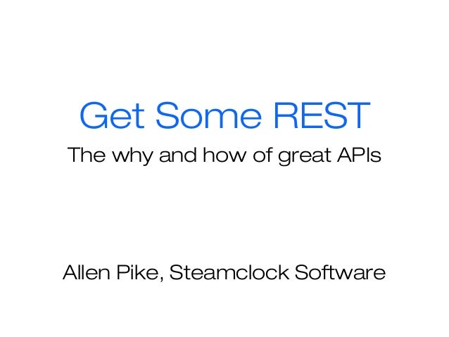 Get Some REST The why and how of great APIs Allen Pike, Steamclock Software