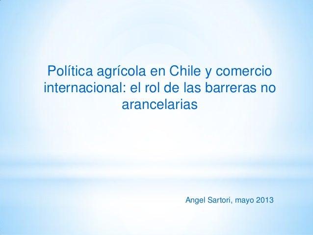 Política agrícola en Chile y comerciointernacional: el rol de las barreras noarancelariasAngel Sartori, mayo 2013