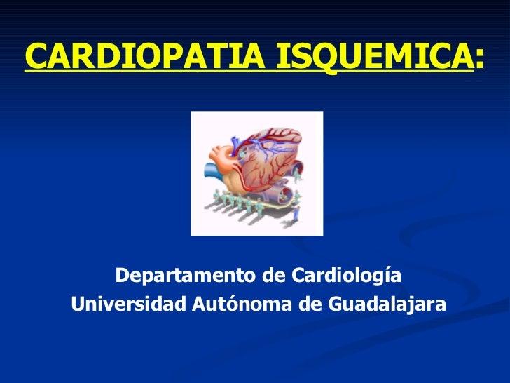 CARDIOPATIA ISQUEMICA : Departamento de Cardiología Universidad Autónoma de Guadalajara