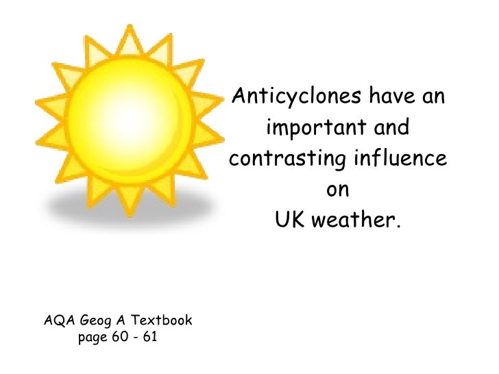 Anticyclones have an important and contrasting influence on UK weather. AQA Geog A Textbook page 60 - 61