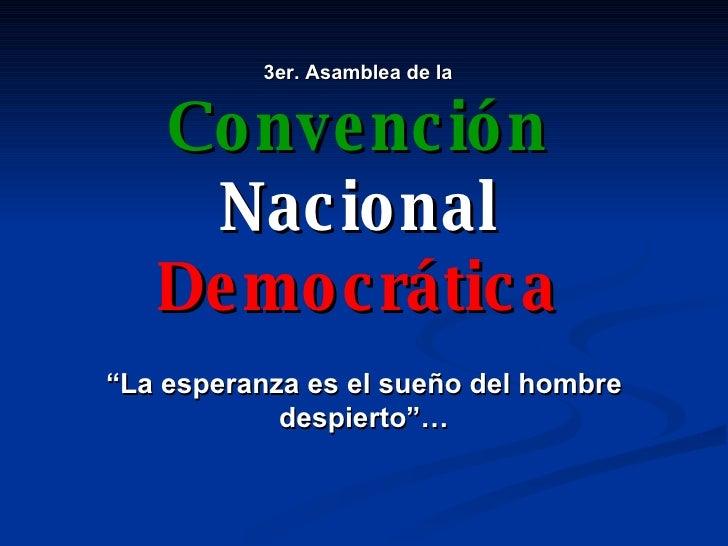 """3er. Asamblea de la Convención Nacional Democrática """" La esperanza es el sueño del hombre despierto""""…"""