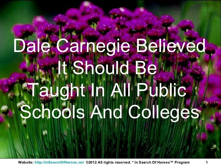 Dale Carnegie Believed     It Should Be  Taught In All Public Schools And CollegesWebsite: http://InSearchOfHeroes.net ©20...