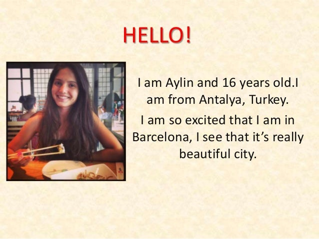 HELLO! I am Aylin and 16 years old.I am from Antalya, Turkey. I am so excited that I am in Barcelona, I see that it's real...