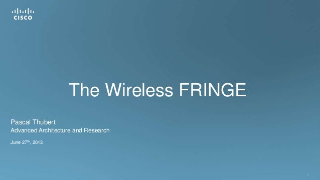 1 The Wireless FRINGE Pascal Thubert Advanced Architecture and Research June 27th, 2013