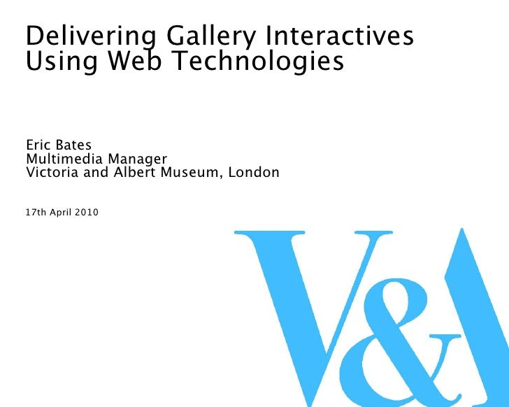 Delivering Gallery Interactives Using Web Technologies  Eric Bates Multimedia Manager Victoria and Albert Museum, London  ...