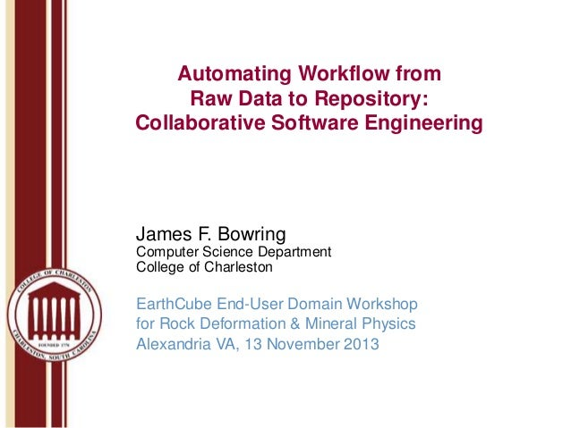 Automating Workflow from Raw Data to Repository: Collaborative Software Engineering  James F. Bowring Computer Science Dep...