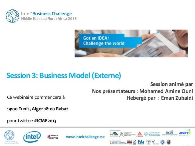 Ce webinaire commencera à19:00 Tunis, Alger 18:00 Rabatpour twitter: #ICME2013Session 3: Business Model (Externe)Session a...