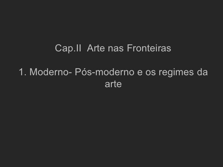 Cap.II Arte nas Fronteiras1. Moderno- Pós-moderno e os regimes da                 arte