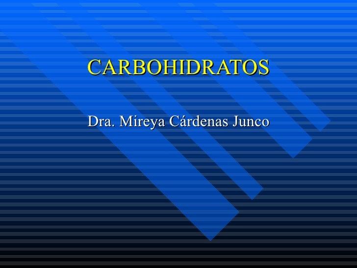 CARBOHIDRATOS Dra. Mireya Cárdenas Junco
