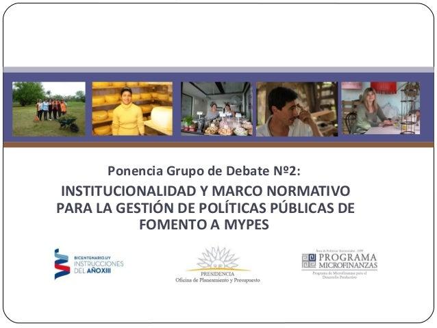 Ponencia Grupo de Debate Nº2:INSTITUCIONALIDAD Y MARCO NORMATIVOPARA LA GESTIÓN DE POLÍTICAS PÚBLICAS DEFOMENTO A MYPES
