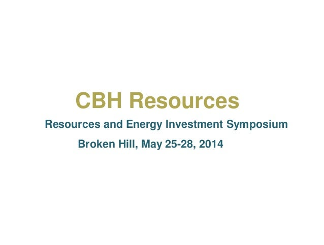 CBH Resources Resources and Energy Investment Symposium Broken Hill, May 25-28, 2014