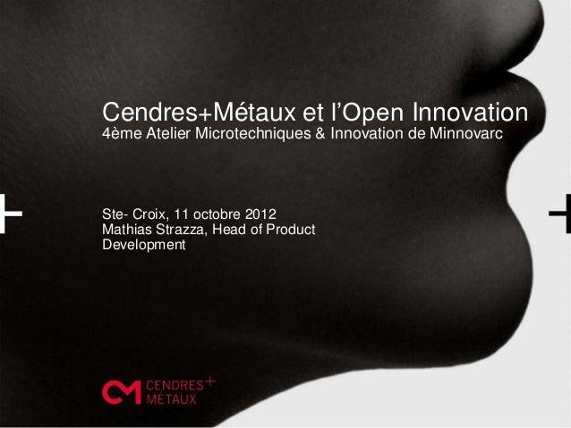 Cendres+Métaux et l'Open Innovation4ème Atelier Microtechniques & Innovation de MinnovarcSte- Croix, 11 octobre 2012Mathia...