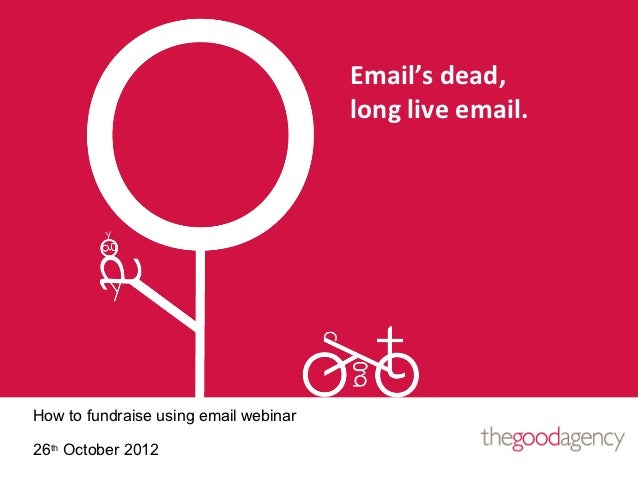 Email's dead,                                       long live email.How to fundraise using email webinar26th October 2012