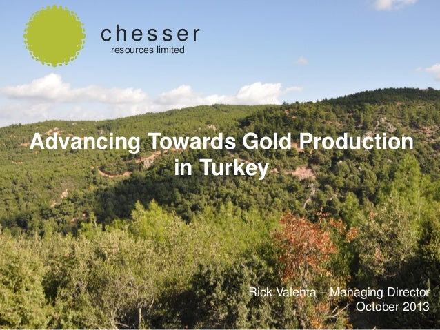 chesser resources limited  Advancing Towards Gold Production in Turkey  SEPTEMBER 2013  Rick Valenta – Managing Director O...